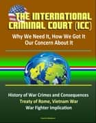 The International Criminal Court (ICC): Why We Need It, How We Got It, Our Concern About It - History of War Crimes and Consequences, Treaty of Rome, Vietnam War, Atrocities, War Fighter Implication ebook by Progressive Management