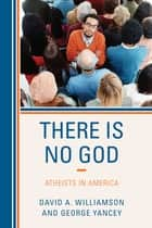 There Is No God - Atheists in America ebook by David A. Williamson, George Yancey