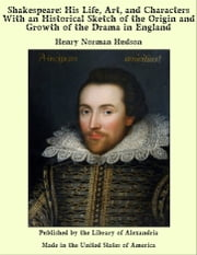 Shakespeare: His Life, Art, and Characters With an Historical Sketch of the Origin and Growth of the Drama in England ebook by Henry Norman Hudson