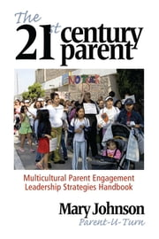 The 21st Century Parent - Multicultural Parent Engagement Leadership Strategies Handbook ebook by Mary Johnson