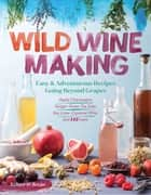 Wild Winemaking - Easy & Adventurous Recipes Going Beyond Grapes, Including Apple Champagne, Ginger–Green Tea Sake, Key Lime–Cayenne Wine, and 142 More ebook by Richard W. Bender