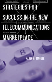 Strategies for Success in the New Telecommunications Marketplace ebook by Strouse, Karen G.