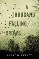 A Thousand Falling Crows ebook by Larry D. Sweazy