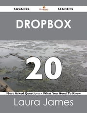 Dropbox 20 Success Secrets - 20 Most Asked Questions On Dropbox - What You Need To Know ebook by Laura James