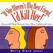 If She Weren't My Best Friend, I'd Kill Her! - Almost 600 Ways Women Drive Their Girlfriends Crazy ebook by Merry Bloch Jones
