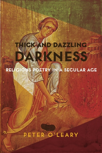 Thick and Dazzling Darkness - Religious Poetry in a Secular Age ebook by Peter O'Leary