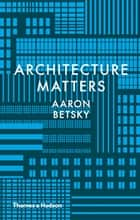 Architecture Matters ebook by Aaron Betsky