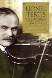 Lionel Tertis - The First Great Virtuoso of the Viola ebook by John White