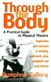 Through the Body - A Practical Guide to Physical Theatre ebook by Dymphna Callery