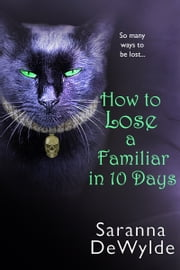 How To Lose A Familiar in 10 Days - A Novella ebook by Saranna DeWylde