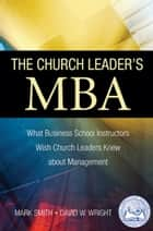 The Church Leader's MBA: What Business School Instructors Wish Church Leaders Knew about Management ebook by Dr. Mark A. Smith, David W. Wright