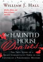 Haunted House Diaries, The - The True Story of a Quiet Connecticut Town in the Center of a Paranormal Mystery ebook by Hall, William J.