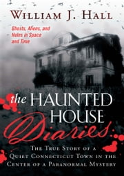 Haunted House Diaries, The - The True Story of a Quiet Connecticut Town in the Center of a Paranormal Mystery ebook by Hall,William J.