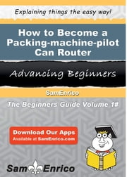 How to Become a Packing-machine-pilot Can Router - How to Become a Packing-machine-pilot Can Router ebook by Bethel Stapleton