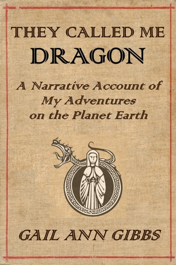 They Called Me Dragon: A Narrative Account of My Adventures on the Planet Earth ebook by Gail Ann Gibbs