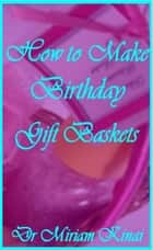 How to Make Birthday Gift Baskets ebook by Miriam Kinai