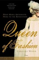 Queen of Fashion - What Marie Antoinette Wore to the Revolution ebook by Caroline Weber