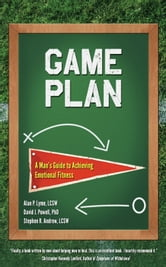 Game Plan - A Man's Guide to Achieving Emotional Fitness ebook by Alan Lyme,David J. Powell,Stephen Andrew