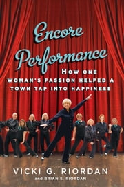 Encore Performance - How One Woman's Passion Helped a Town Tap Into Happiness ebook by Vicki G. Riordan,Brian Riordan