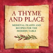 A Thyme and Place - Medieval Feasts and Recipes for the Modern Table ebook by Lisa Graves, Tricia Cohen