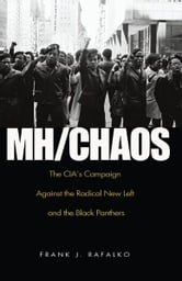 MH/CHAOS: The CIA'S Campaign Against the Radical New Left and the Black Panthers - The CIA'S Campaign Against the Radical New Left and the Black Panthers ebook by Frank J. Rafalko