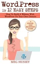 Wordpress in 12 Easy Steps - How to Build Website with WordPress On Your Own Domain, a Step-By-Step Guide for Beginners ebook by