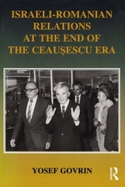Israeli-Romanian Relations at the End of the Ceausescu Era - As Seen by Israel's Ambassador to Romania 1985-1989 ebook by Yosef Govrin