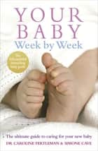 Your Baby Week By Week - The ultimate guide to caring for your new baby – FULLY UPDATED JUNE 2018 ebook by Dr Caroline Fertleman, Simone Cave