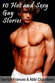 10 Hot and Sexy Gay Stories Explicit XXX ebook by Derrick Frances,Abbi Chambers