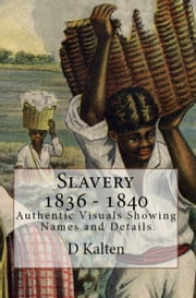 Slavery 1836 – 1840 Authentic Visuals Showing Names and Details ebook by D. Kalten