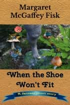 When the Shoe Won't Fit - A Fantasy Short Story 電子書 by Margaret McGaffey Fisk