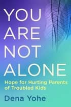 You Are Not Alone - Hope for Hurting Parents of Troubled Kids ebook by Dena Yohe