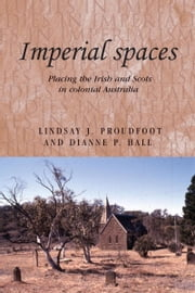 Imperial Spaces: Placing the Irish and Scots in Colonial Australia ebook by Lindsay J. Proudfoot,Dianne P. Hall