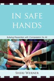 In Safe Hands - Bullying Prevention with Compassion for All ebook by Sheri Werner