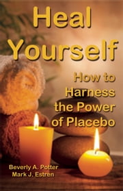 Heal Yourself! - How to Harness Placebo Power ebook by Beverly A. Potter, Ph.D.,Mark James Estren, Ph.D.