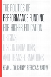 The Politics of Performance Funding for Higher Education - Origins, Discontinuations, and Transformations ebook by Kevin J. Dougherty,Rebecca S. Natow