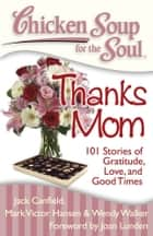 Chicken Soup for the Soul: Thanks Mom - 101 Stories of Gratitude, Love, and Good Times ebook by Jack Canfield, Mark Victor Hansen, Wendy Walker