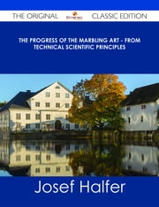 The Progress of the Marbling Art - From Technical Scientific Principles - The Original Classic Edition ebook by Josef Halfer