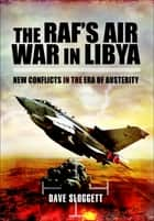 The RAF's Air War In Libya - New Conflicts in the Era of Austerity ebook by Dr. Dave Sloggett