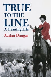 True to the Line - A Hunting Life ebook by Adrian Dangar