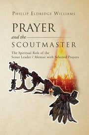 Prayer and the Scoutmaster - The Spiritual Role of the Scout Leader / Mentor with Selected Prayers ebook by Phillip Eldridge Williams