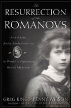 The Resurrection of the Romanovs - Anastasia, Anna Anderson, and the World's Greatest Royal Mystery ebook by Greg King, Penny Wilson
