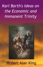 Karl Barth's Ideas on the Economic and Immanent Trinity ebook by Robert Alan King