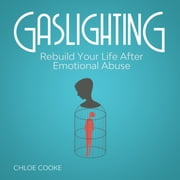 Gaslighting Rebuild Your Life After Emotional Abuse - How to Spot and Tackle a Narcissist, Evade the Gaslight Effect, and Recover From Mental Manipulation audiobook by Chloe Cooke