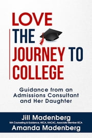 Love the Journey to College - Guidance from an Admissions Consultant and Her Daughter ebook by Jill Madenberg, Amanda Madenberg