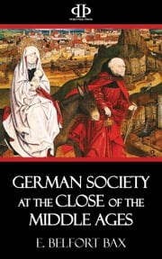 German Society at the Close of the Middle Ages ebook by E. Belfort Bax