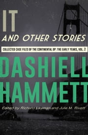 It and Other Stories - Collected Case Files of the Continental Op: The Early Years, Volume 2 ebook by Dashiell Hammett, Richard Layman, Julie M. Rivett