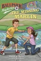 Ballpark Mysteries #8: The Missing Marlin ebook by David A. Kelly,Mark Meyers