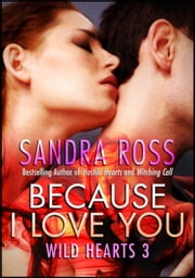 Because I Love You: Wild Hearts 3 ebook by Sandra Ross