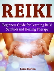 Reiki: Beginners Guide for Learning Reiki Symbols and Healing Therapy ebook by Luisa Burton